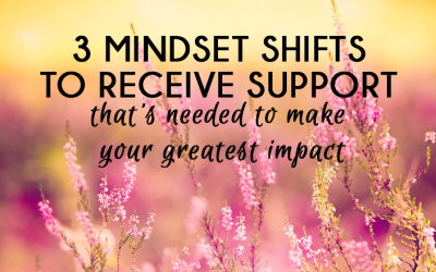 3 MINDSET SHIFTS TO RECEIVE SUPPORT THAT'S NEEDED TO MAKE YOUR GREATEST IMPACT